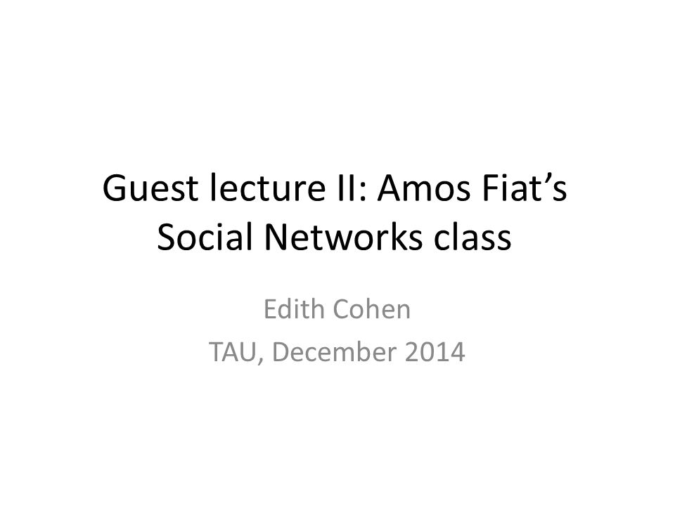Guest lecture II: Amos Fiat's Social Networks class Edith Cohen TAU, December 2014