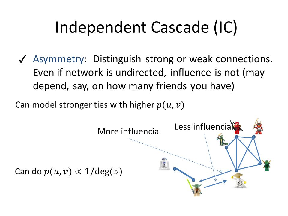Independent Cascade (IC)  Asymmetry: Distinguish strong or weak connections.