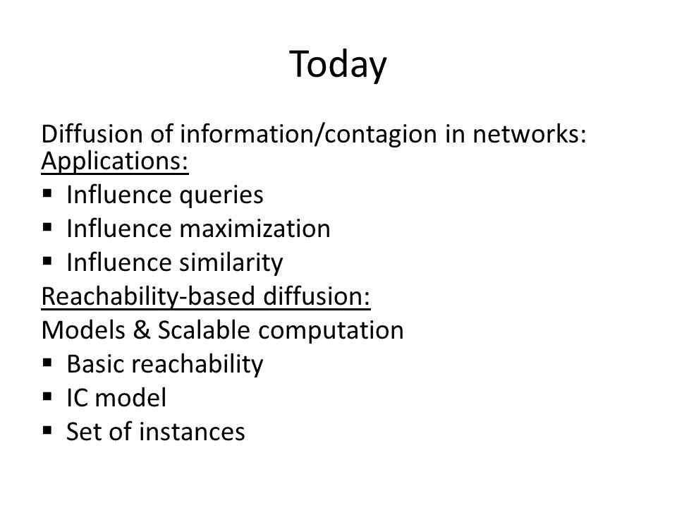 Today Diffusion of information/contagion in networks: Applications:  Influence queries  Influence maximization  Influence similarity Reachability-based diffusion: Models & Scalable computation  Basic reachability  IC model  Set of instances