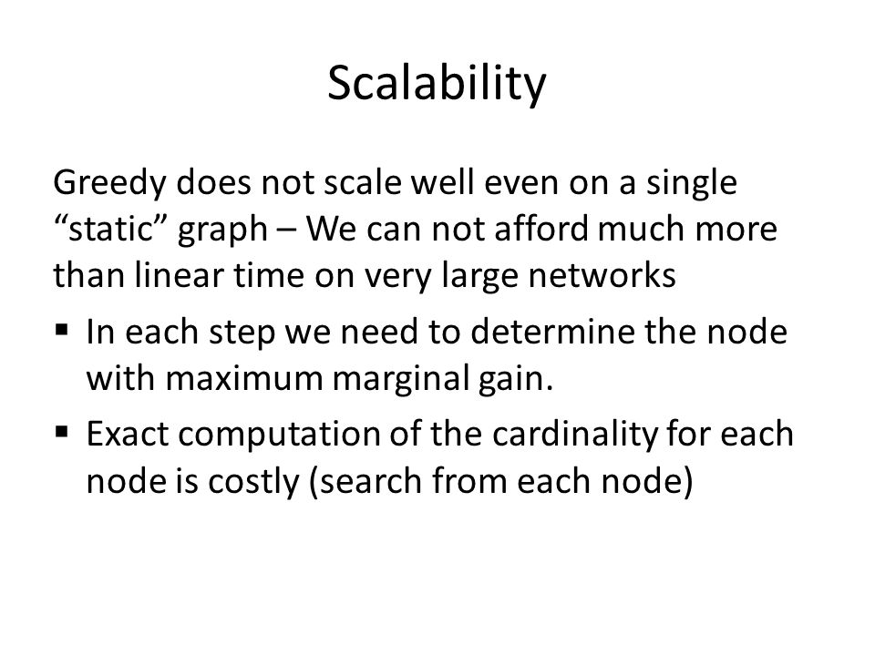 Scalability Greedy does not scale well even on a single static graph – We can not afford much more than linear time on very large networks  In each step we need to determine the node with maximum marginal gain.