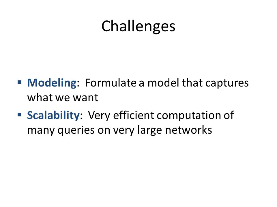Challenges  Modeling: Formulate a model that captures what we want  Scalability: Very efficient computation of many queries on very large networks