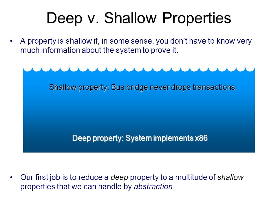 Deep v. Shallow Properties A property is shallow if, in some sense, you don't have to know very much information about the system to prove it. Deep pr