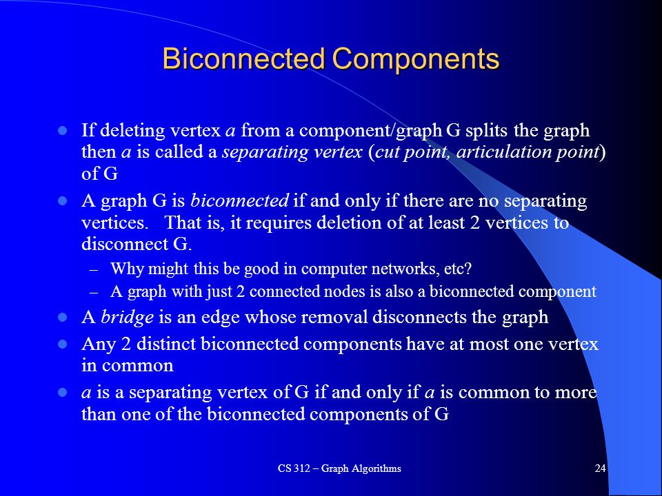 Biconnected Components If deleting vertex a from a component/graph G splits the graph then a is called a separating vertex (cut point, articulation point) of G A graph G is biconnected if and only if there are no separating vertices.
