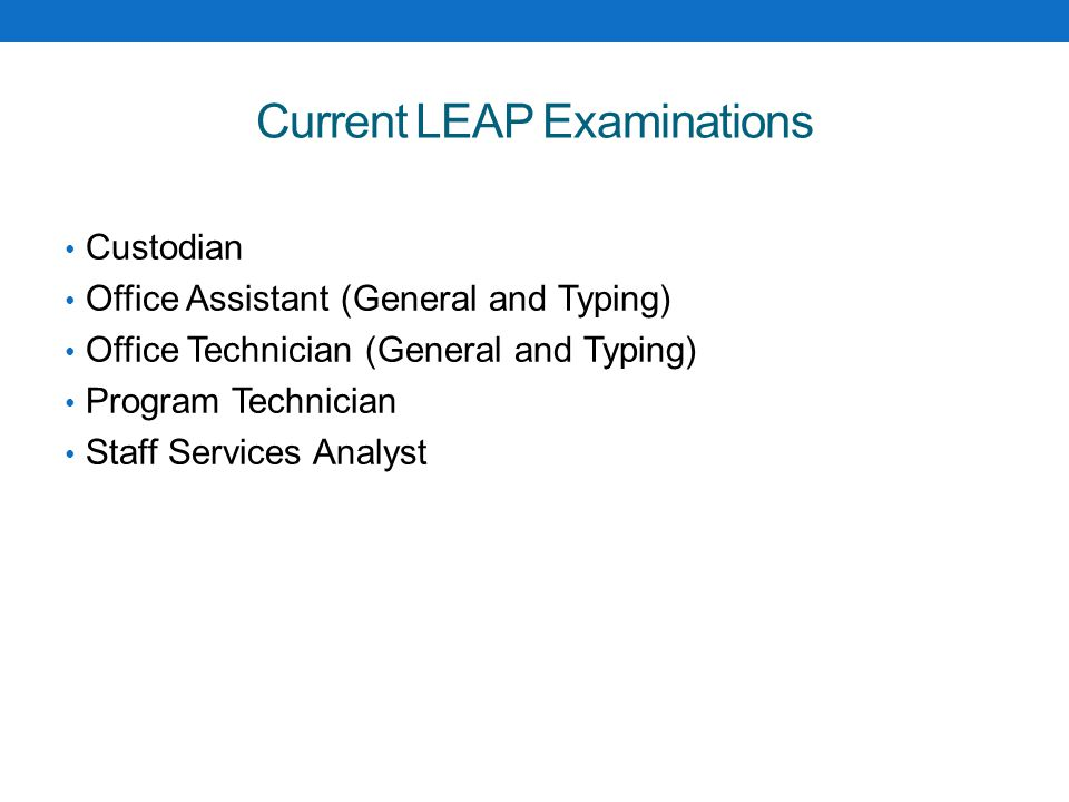 Current LEAP Examinations Custodian Office Assistant (General and Typing) Office Technician (General and Typing) Program Technician Staff Services Analyst