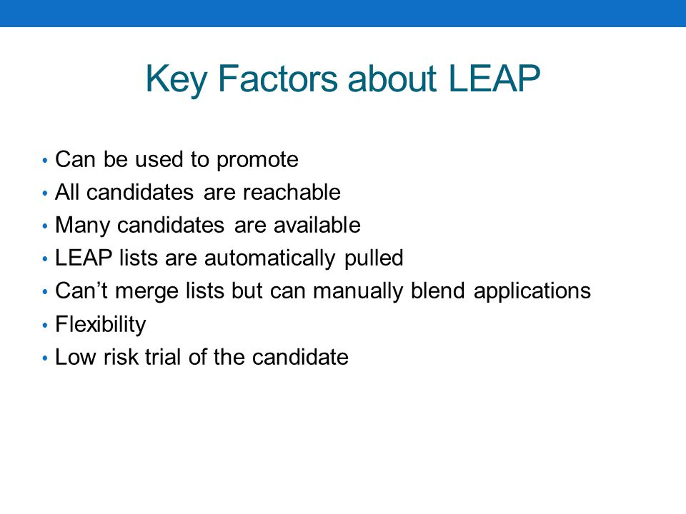 Key Factors about LEAP Can be used to promote All candidates are reachable Many candidates are available LEAP lists are automatically pulled Can't merge lists but can manually blend applications Flexibility Low risk trial of the candidate