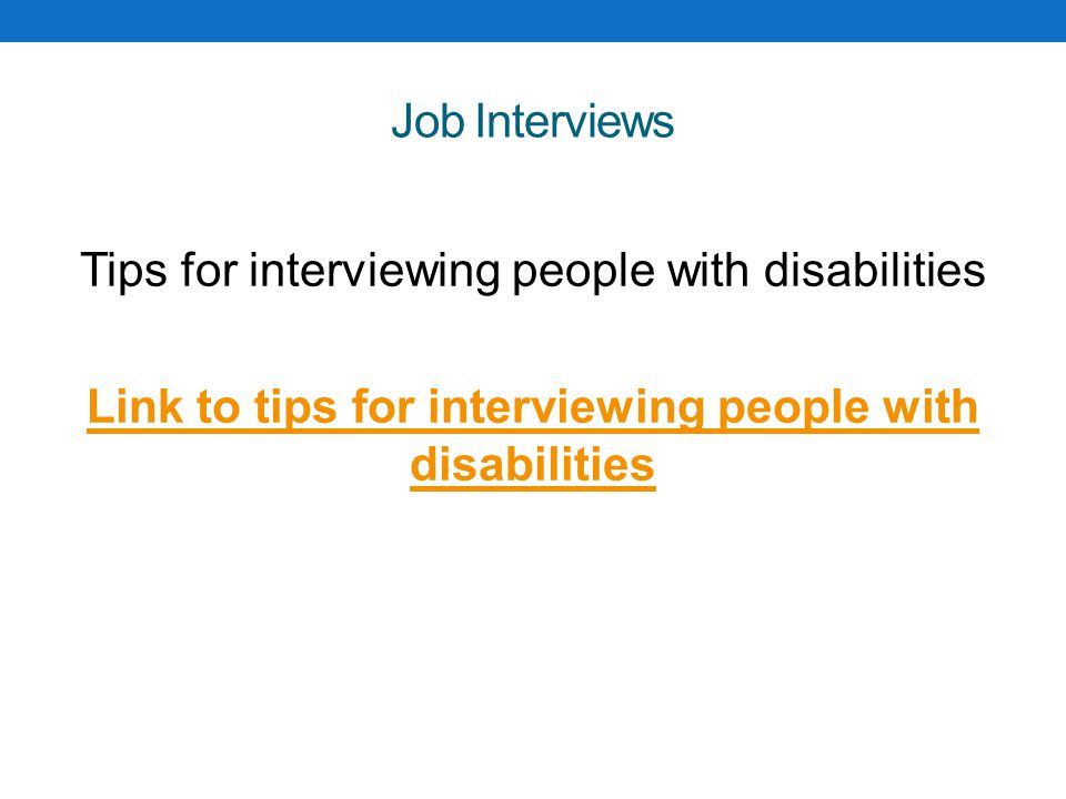 Job Interviews Tips for interviewing people with disabilities Link to tips for interviewing people with disabilities