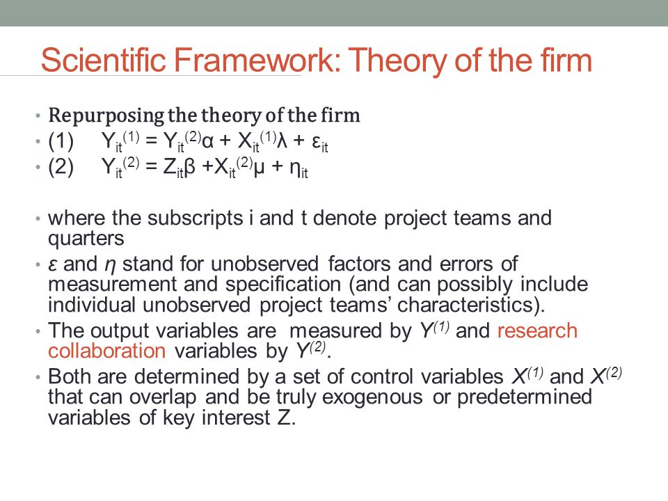 Scientific Framework: Theory of the firm Repurposing the theory of the firm (1)Y it (1) = Y it (2) α + X it (1) λ + ε it (2)Y it (2) = Z it β +X it (2) μ + η it where the subscripts i and t denote project teams and quarters ε and η stand for unobserved factors and errors of measurement and specification (and can possibly include individual unobserved project teams' characteristics).