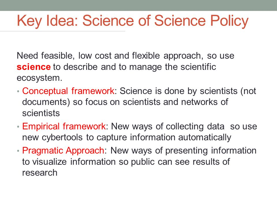 Key Idea: Science of Science Policy Need feasible, low cost and flexible approach, so use science to describe and to manage the scientific ecosystem.