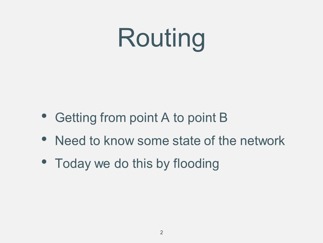 Routing Getting from point A to point B Need to know some state of the network Today we do this by flooding 2