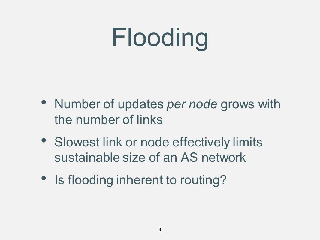Flooding Number of updates per node grows with the number of links Slowest link or node effectively limits sustainable size of an AS network Is flooding inherent to routing.