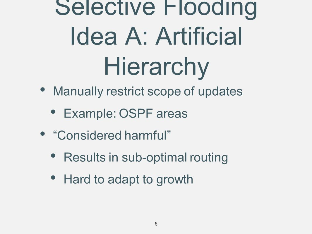 Selective Flooding Idea A: Artificial Hierarchy Manually restrict scope of updates Example: OSPF areas Considered harmful Results in sub-optimal routing Hard to adapt to growth 6