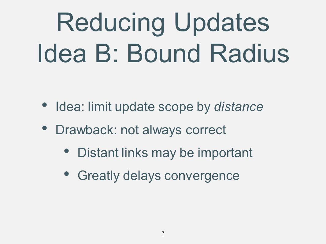Reducing Updates Idea B: Bound Radius Idea: limit update scope by distance Drawback: not always correct Distant links may be important Greatly delays convergence 7