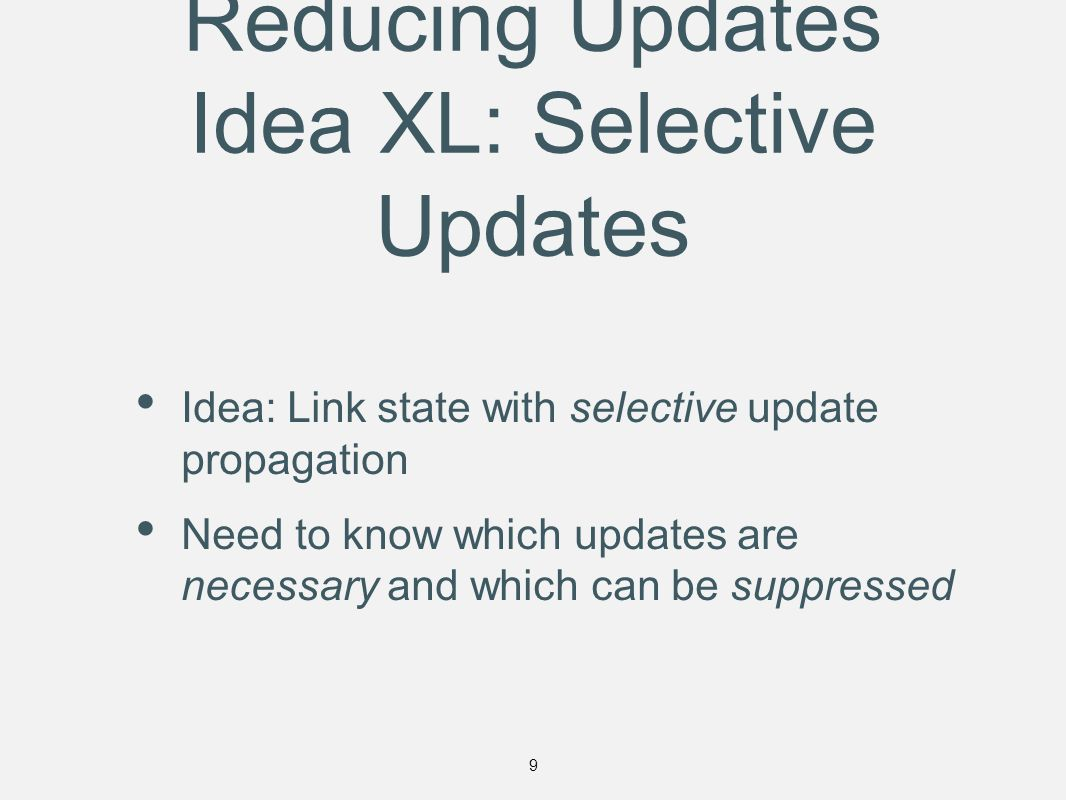 Reducing Updates Idea XL: Selective Updates Idea: Link state with selective update propagation Need to know which updates are necessary and which can be suppressed 9