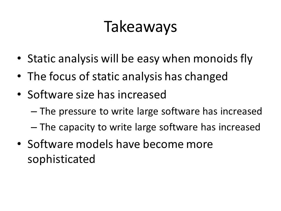 Takeaways Static analysis will be easy when monoids fly The focus of static analysis has changed Software size has increased – The pressure to write large software has increased – The capacity to write large software has increased Software models have become more sophisticated
