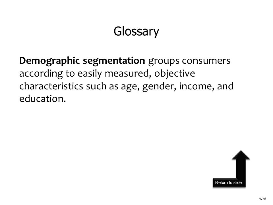 Return to slide 9-26 Demographic segmentation groups consumers according to easily measured, objective characteristics such as age, gender, income, an
