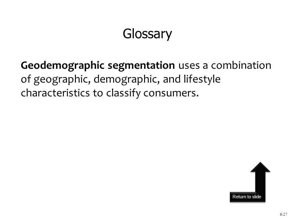 Return to slide 9-27 Geodemographic segmentation uses a combination of geographic, demographic, and lifestyle characteristics to classify consumers. G