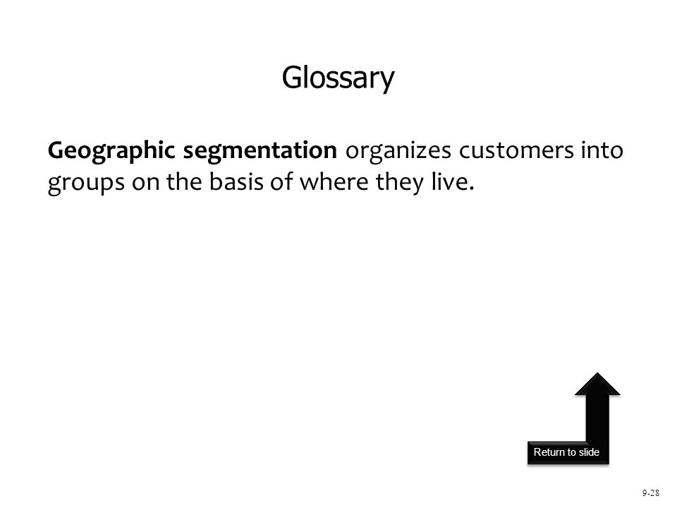Return to slide 9-28 Geographic segmentation organizes customers into groups on the basis of where they live. Glossary