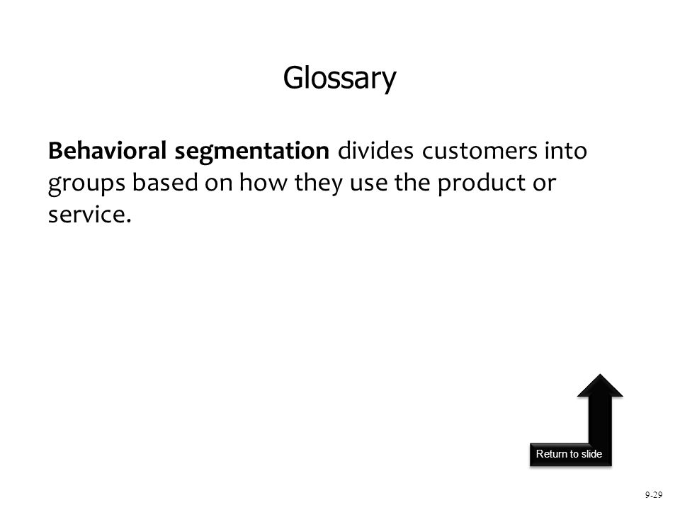 Return to slide 9-29 Behavioral segmentation divides customers into groups based on how they use the product or service. Glossary