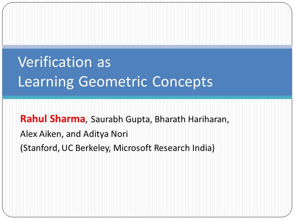 Rahul Sharma, Saurabh Gupta, Bharath Hariharan, Alex Aiken, and Aditya Nori (Stanford, UC Berkeley, Microsoft Research India) Verification as Learning Geometric Concepts