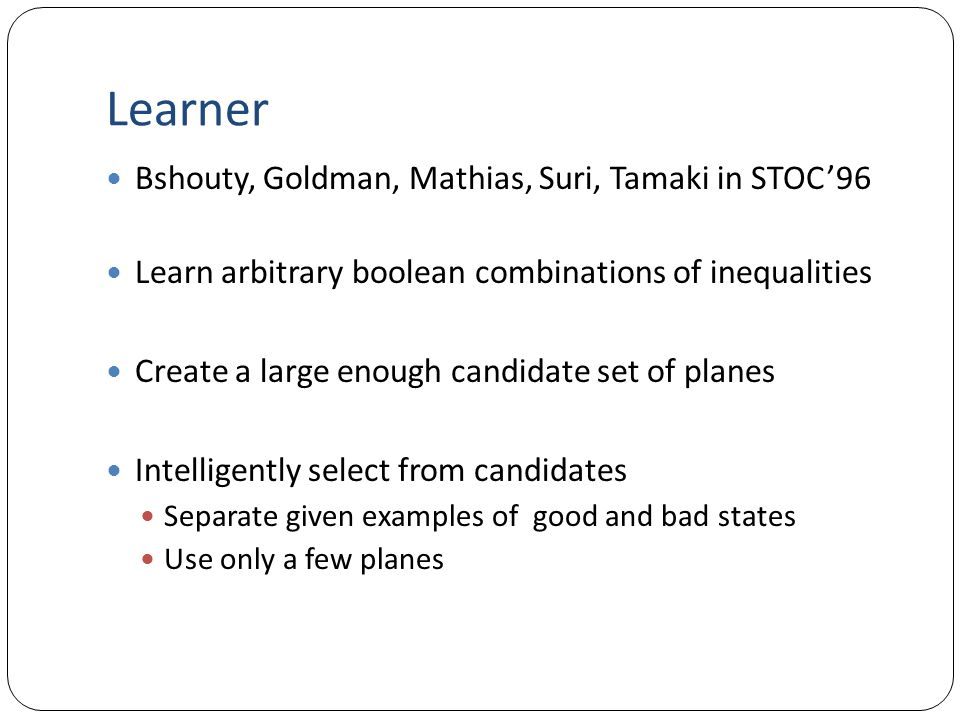 Learner Bshouty, Goldman, Mathias, Suri, Tamaki in STOC'96 Learn arbitrary boolean combinations of inequalities Create a large enough candidate set of