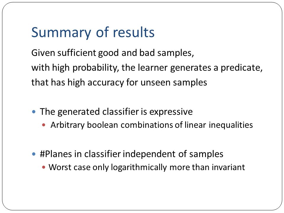 Summary of results Given sufficient good and bad samples, with high probability, the learner generates a predicate, that has high accuracy for unseen samples The generated classifier is expressive Arbitrary boolean combinations of linear inequalities #Planes in classifier independent of samples Worst case only logarithmically more than invariant