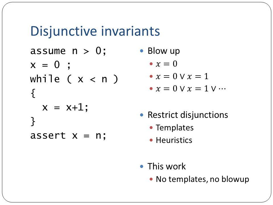 Disjunctive invariants assume n > 0; x = 0 ; while ( x < n ) { x = x+1; } assert x = n;