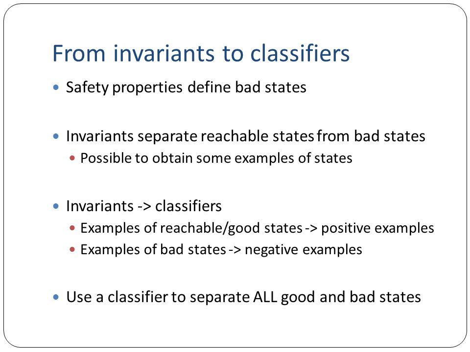 From invariants to classifiers Safety properties define bad states Invariants separate reachable states from bad states Possible to obtain some exampl