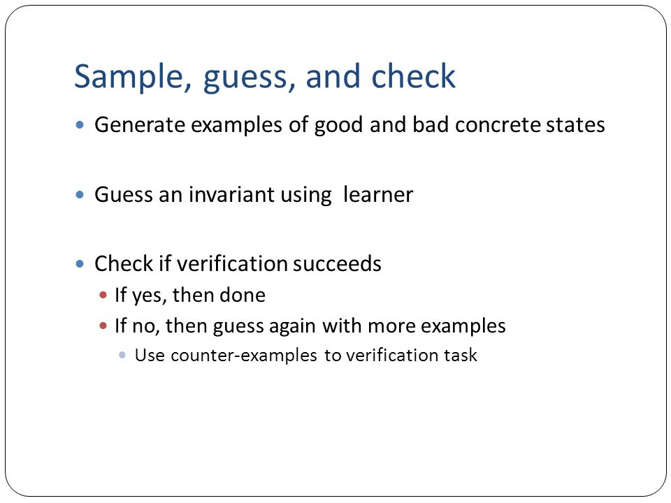 Sample, guess, and check Generate examples of good and bad concrete states Guess an invariant using learner Check if verification succeeds If yes, the
