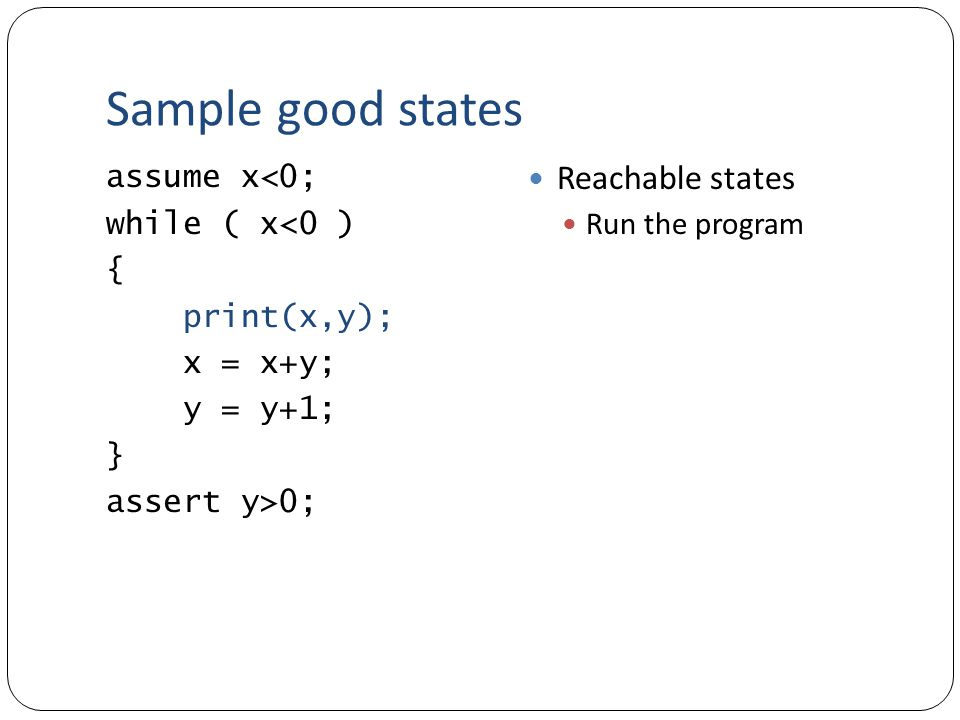 Sample good states assume x<0; while ( x<0 ) { print(x,y); x = x+y; y = y+1; } assert y>0; Reachable states Run the program
