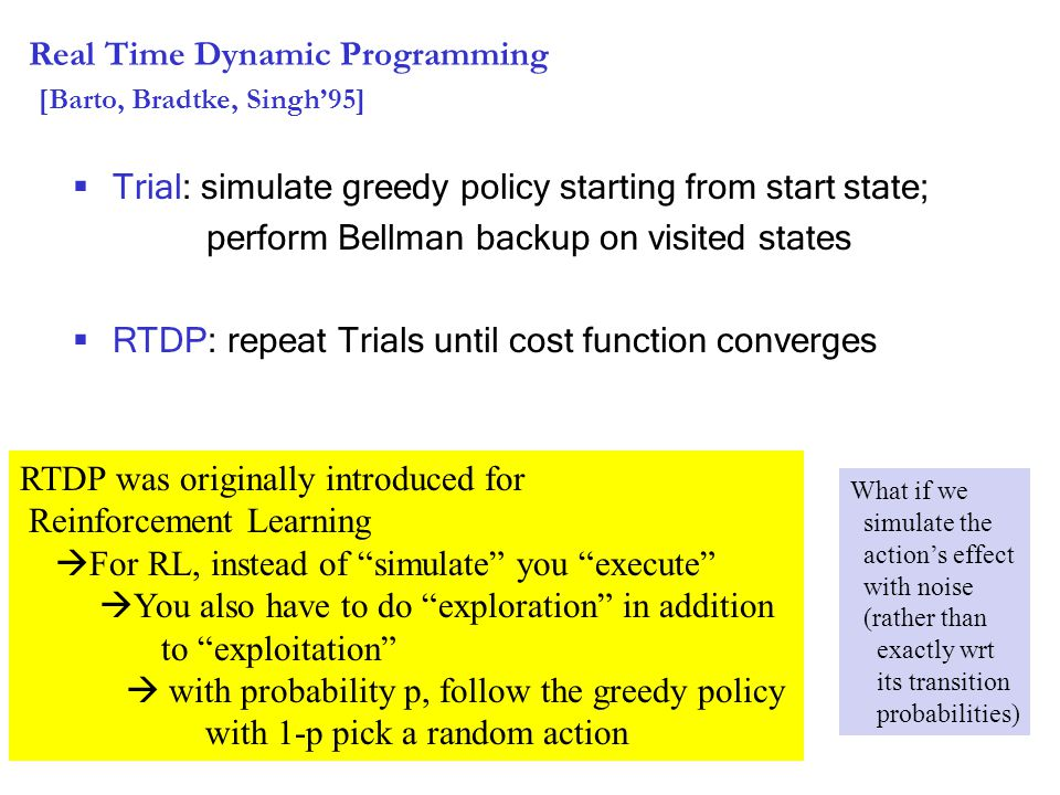 Real Time Dynamic Programming [Barto, Bradtke, Singh'95]  Trial: simulate greedy policy starting from start state; perform Bellman backup on visited states  RTDP: repeat Trials until cost function converges RTDP was originally introduced for Reinforcement Learning  For RL, instead of simulate you execute  You also have to do exploration in addition to exploitation  with probability p, follow the greedy policy with 1-p pick a random action What if we simulate the action's effect with noise (rather than exactly wrt its transition probabilities)