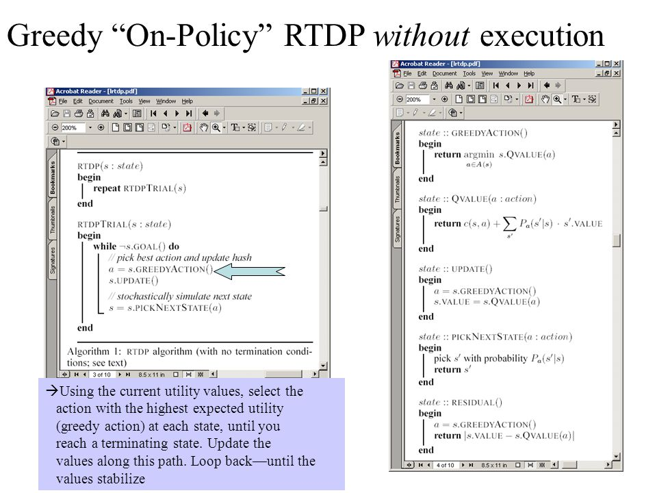 Greedy On-Policy RTDP without execution  Using the current utility values, select the action with the highest expected utility (greedy action) at each state, until you reach a terminating state.