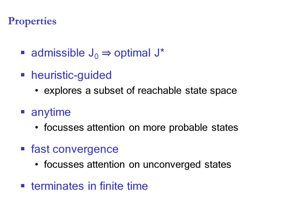 Properties  admissible J 0 ⇒ optimal J*  heuristic-guided explores a subset of reachable state space  anytime focusses attention on more probable states  fast convergence focusses attention on unconverged states  terminates in finite time