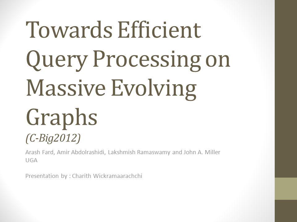 Towards Efficient Query Processing on Massive Evolving Graphs (C-Big2012) Arash Fard, Amir Abdolrashidi, Lakshmish Ramaswamy and John A. Miller UGA Pr