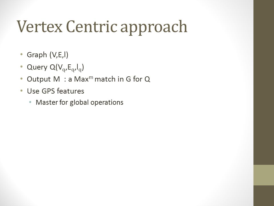 Vertex Centric approach Graph (V,E,l) Query Q(V q,E q,l q ) Output M : a Max m match in G for Q Use GPS features Master for global operations