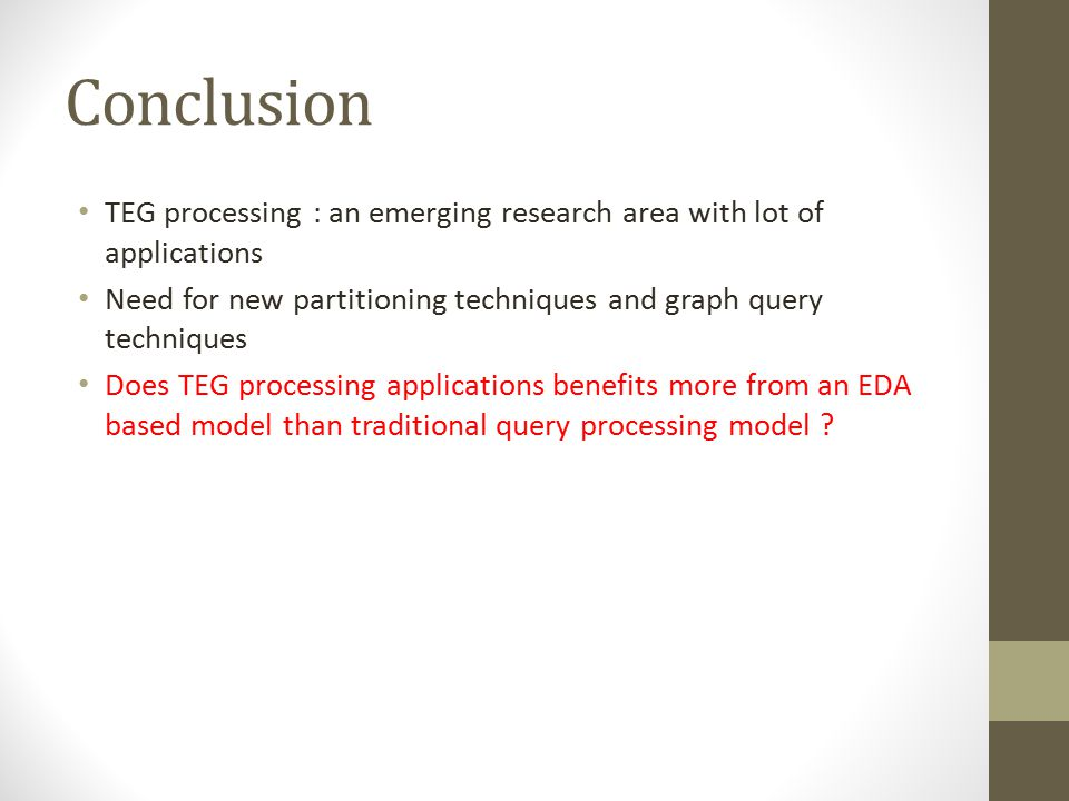 Conclusion TEG processing : an emerging research area with lot of applications Need for new partitioning techniques and graph query techniques Does TEG processing applications benefits more from an EDA based model than traditional query processing model