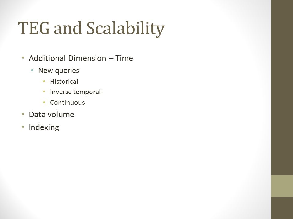 TEG and Scalability Additional Dimension – Time New queries Historical Inverse temporal Continuous Data volume Indexing