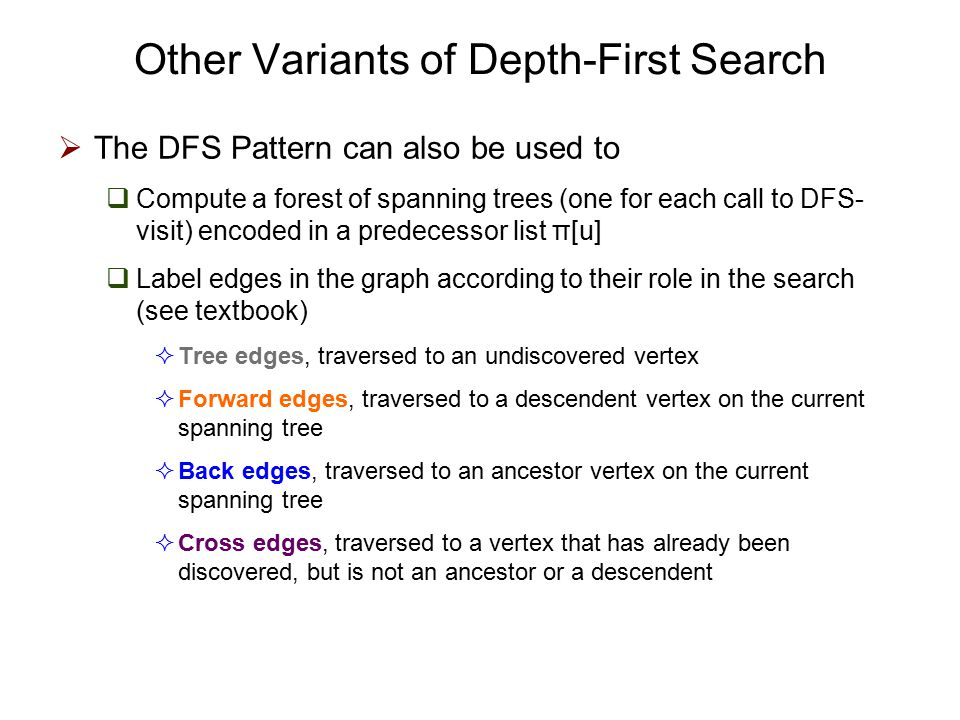 Other Variants of Depth-First Search  The DFS Pattern can also be used to  Compute a forest of spanning trees (one for each call to DFS- visit) encoded in a predecessor list π[u]  Label edges in the graph according to their role in the search (see textbook)  Tree edges, traversed to an undiscovered vertex  Forward edges, traversed to a descendent vertex on the current spanning tree  Back edges, traversed to an ancestor vertex on the current spanning tree  Cross edges, traversed to a vertex that has already been discovered, but is not an ancestor or a descendent