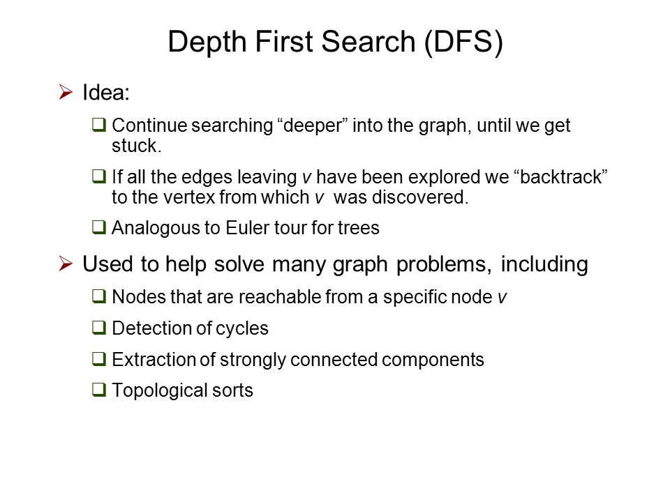 Depth-First Search  The DFS algorithm is similar to a classic strategy for exploring a maze  We mark each intersection, corner and dead end (vertex) visited  We mark each corridor (edge ) traversed  We keep track of the path back to the entrance (start vertex) by means of a rope (recursion stack)