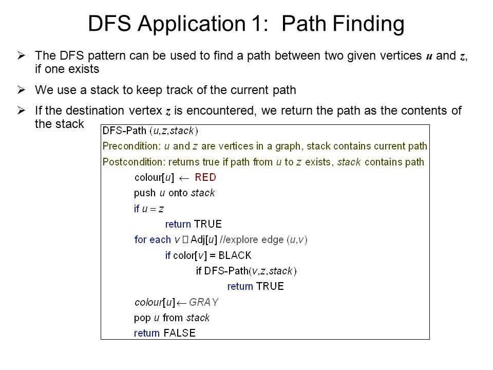 DFS Application 1: Path Finding  The DFS pattern can be used to find a path between two given vertices u and z, if one exists  We use a stack to keep track of the current path  If the destination vertex z is encountered, we return the path as the contents of the stack