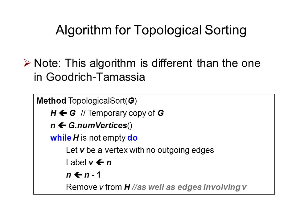  Note: This algorithm is different than the one in Goodrich-Tamassia Algorithm for Topological Sorting Method TopologicalSort(G) H  G// Temporary copy of G n  G.numVertices() while H is not empty do Let v be a vertex with no outgoing edges Label v  n n  n - 1 Remove v from H //as well as edges involving v