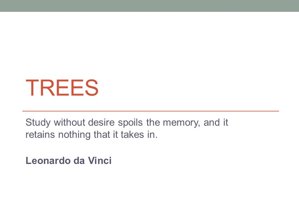 TREES Study without desire spoils the memory, and it retains nothing that it takes in.