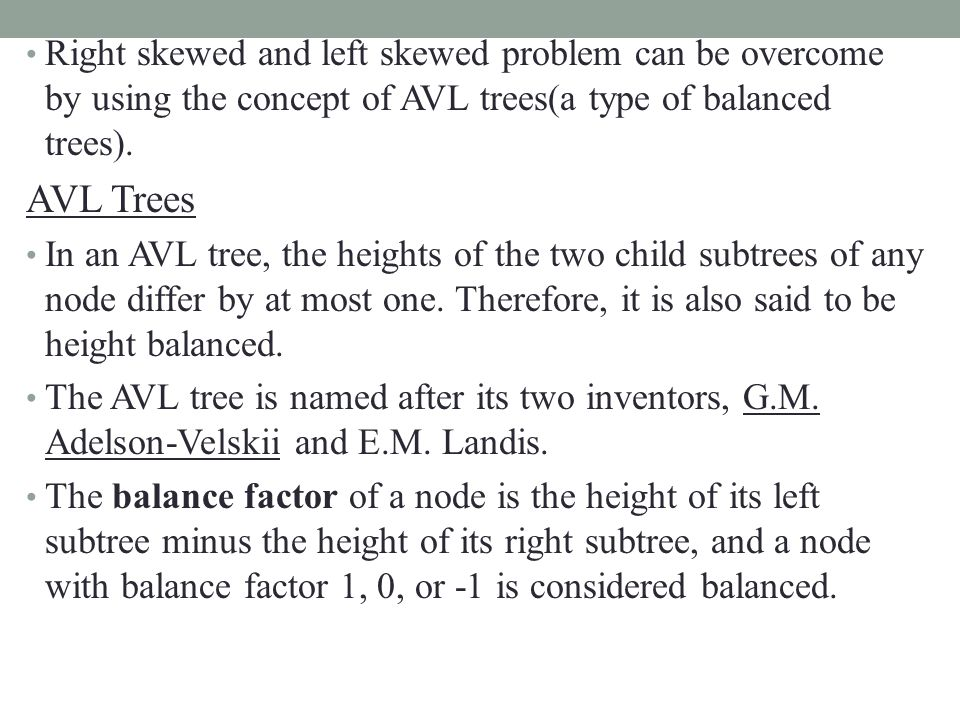 Right skewed and left skewed problem can be overcome by using the concept of AVL trees(a type of balanced trees).