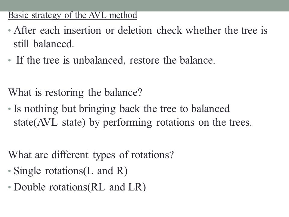 Basic strategy of the AVL method After each insertion or deletion check whether the tree is still balanced.