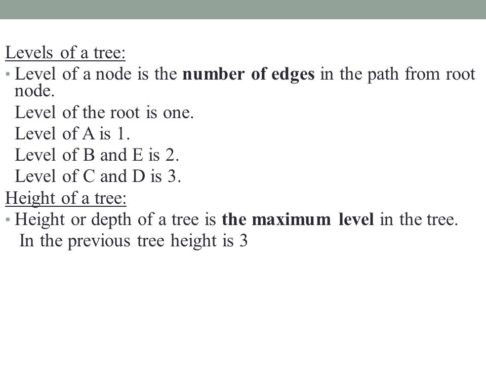 Levels of a tree: Level of a node is the number of edges in the path from root node. Level of the root is one. Level of A is 1. Level of B and E is 2.