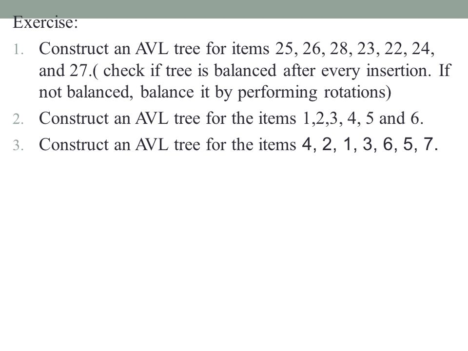 Exercise: 1. Construct an AVL tree for items 25, 26, 28, 23, 22, 24, and 27.( check if tree is balanced after every insertion. If not balanced, balanc