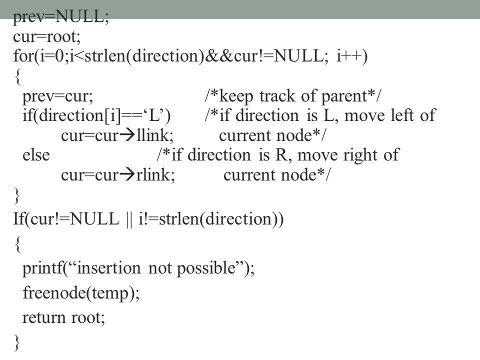 prev=NULL; cur=root; for(i=0;i<strlen(direction)&&cur!=NULL; i++) { prev=cur;/*keep track of parent*/ if(direction[i]=='L')/*if direction is L, move left of cur=cur  llink; current node*/ else /*if direction is R, move right of cur=cur  rlink; current node*/ } If(cur!=NULL || i!=strlen(direction)) { printf( insertion not possible ); freenode(temp); return root; }