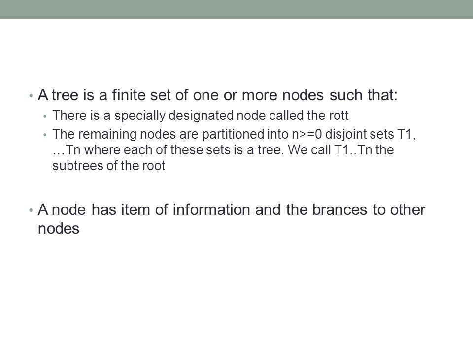A tree is a finite set of one or more nodes such that: There is a specially designated node called the rott The remaining nodes are partitioned into n