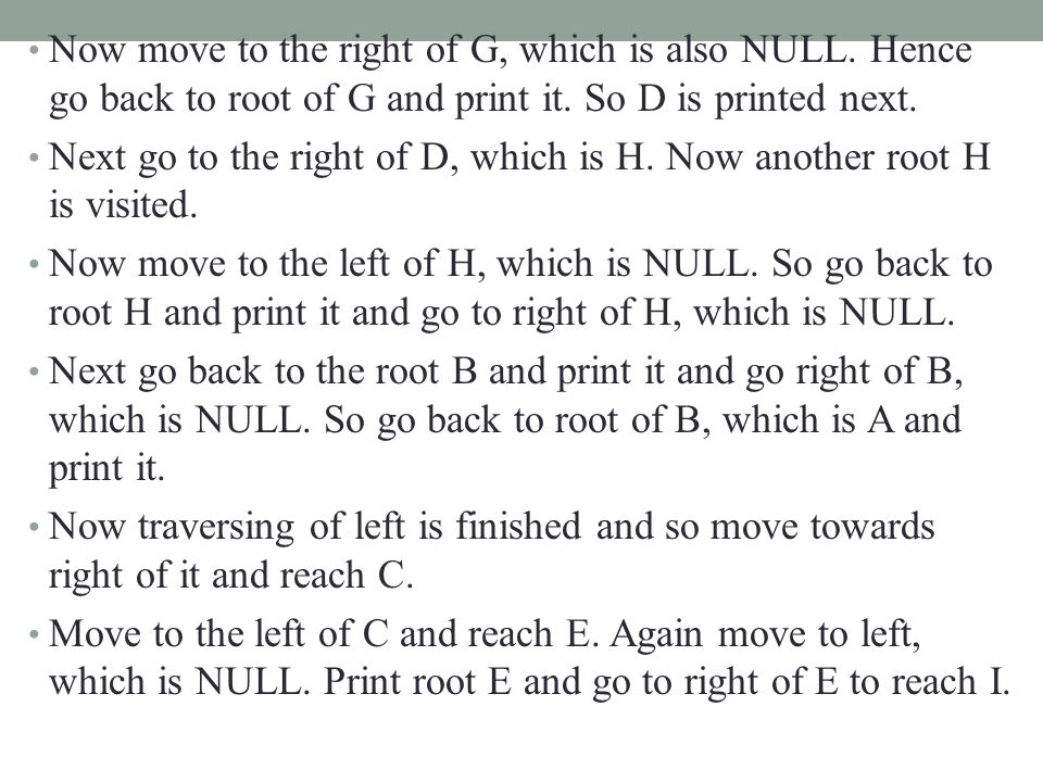 Now move to the right of G, which is also NULL. Hence go back to root of G and print it. So D is printed next. Next go to the right of D, which is H.