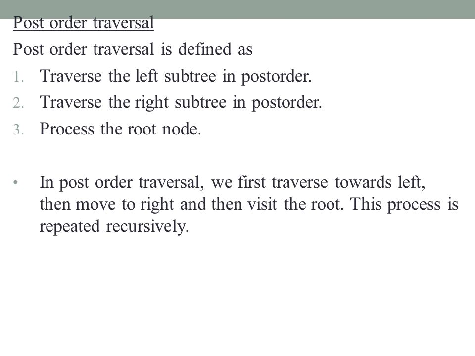 Post order traversal Post order traversal is defined as 1. Traverse the left subtree in postorder. 2. Traverse the right subtree in postorder. 3. Proc
