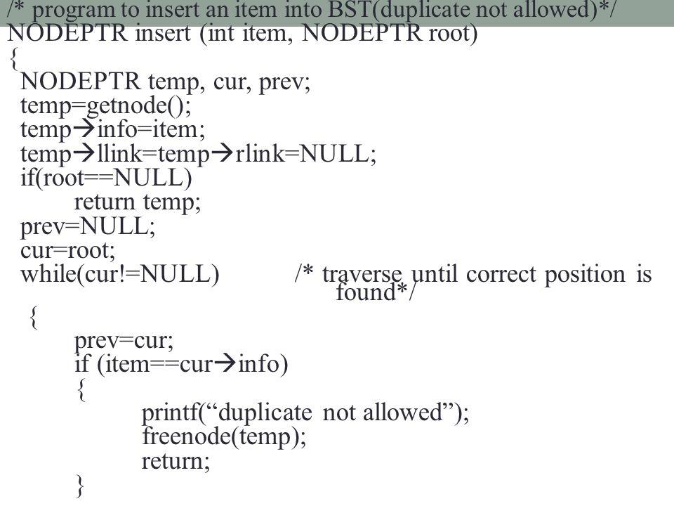 /* program to insert an item into BST(duplicate not allowed)*/ NODEPTR insert (int item, NODEPTR root) { NODEPTR temp, cur, prev; temp=getnode(); temp  info=item; temp  llink=temp  rlink=NULL; if(root==NULL) return temp; prev=NULL; cur=root; while(cur!=NULL) /* traverse until correct position is found*/ { prev=cur; if (item==cur  info) { printf( duplicate not allowed ); freenode(temp); return; }